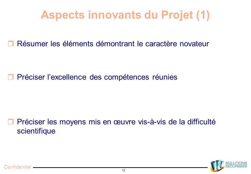 Confidentiel 12 Aspects innovants du Projet (1)  Résumer les éléments démontrant le caractère novateur  Préciser l'excellence des compétences réunies  Préciser les moyens mis en œuvre vis-à-vis de la difficulté scientifique