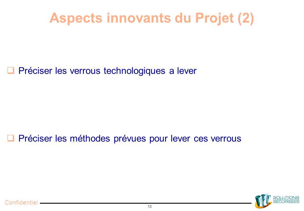 Confidentiel 13 Aspects innovants du Projet (2)  Préciser les verrous technologiques a lever  Préciser les méthodes prévues pour lever ces verrous