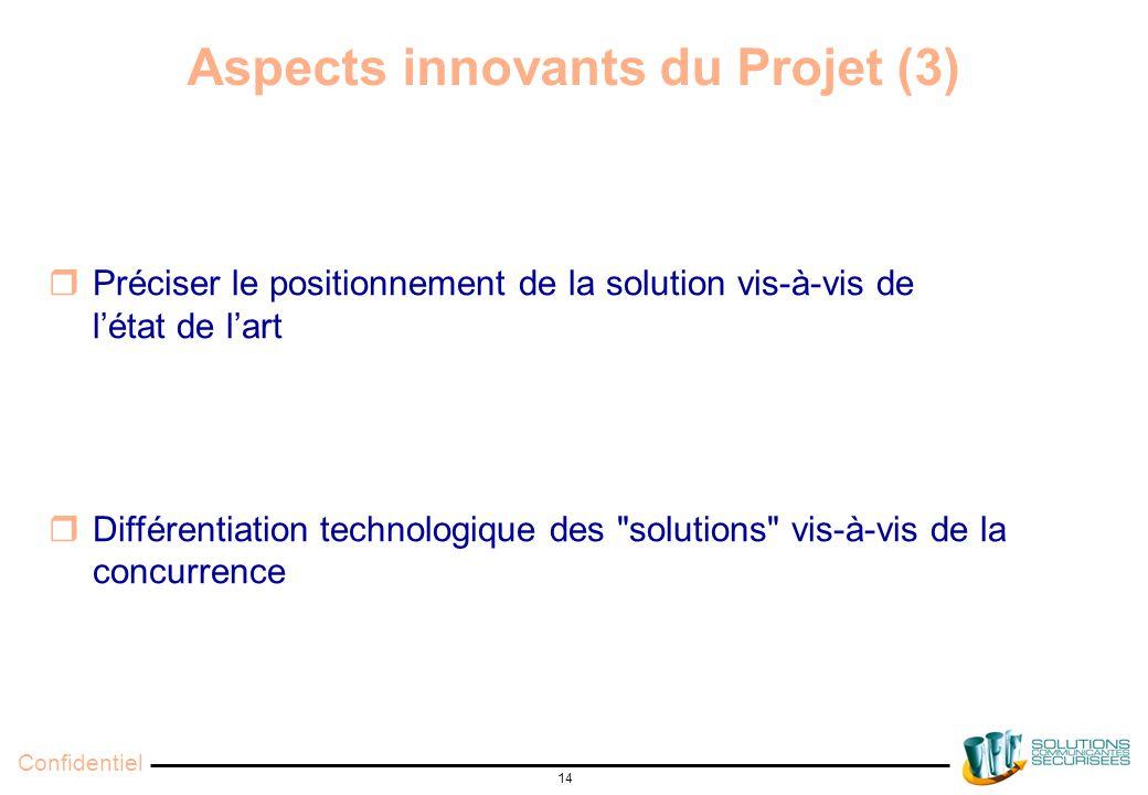 Confidentiel 14 Aspects innovants du Projet (3)  Préciser le positionnement de la solution vis-à-vis de l'état de l'art  Différentiation technologique des solutions vis-à-vis de la concurrence