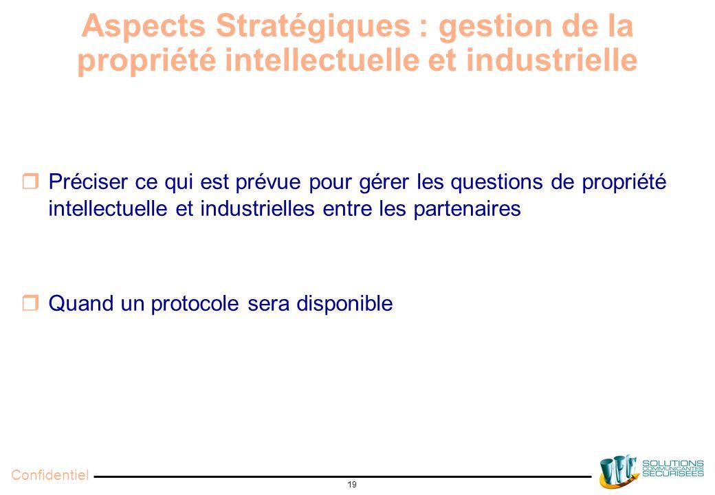 Confidentiel 19 Aspects Stratégiques : gestion de la propriété intellectuelle et industrielle  Préciser ce qui est prévue pour gérer les questions de propriété intellectuelle et industrielles entre les partenaires  Quand un protocole sera disponible