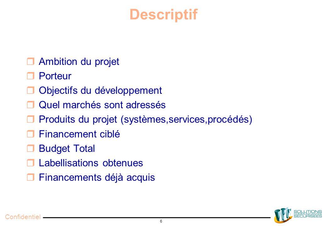 Confidentiel 6 Descriptif  Ambition du projet  Porteur  Objectifs du développement  Quel marchés sont adressés  Produits du projet (systèmes,services,procédés)  Financement ciblé  Budget Total  Labellisations obtenues  Financements déjà acquis