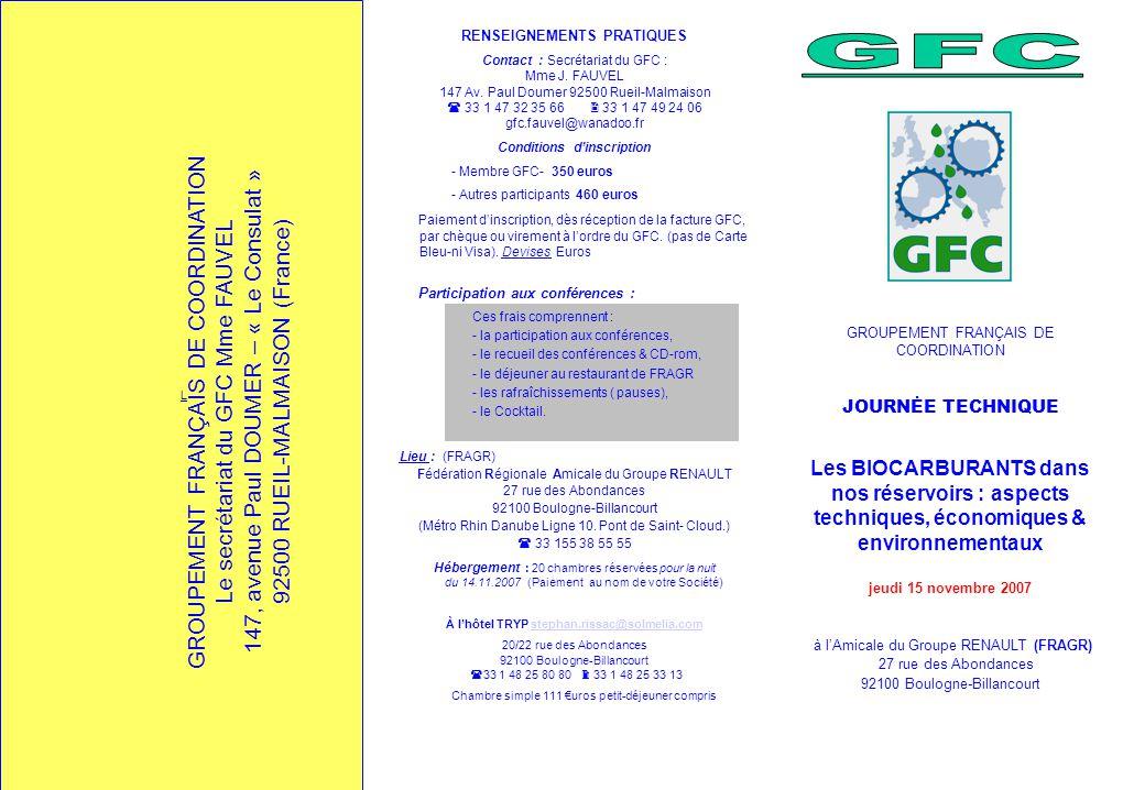 L GROUPEMENT FRANÇAIS DE COORDINATION JOURNĖE TECHNIQUE Les BIOCARBURANTS dans nos réservoirs : aspects techniques, économiques & environnementaux jeudi 15 novembre 2007 à l'Amicale du Groupe RENAULT (FRAGR) 27 rue des Abondances 92100 Boulogne-Billancourt GROUPEMENT FRANÇAIS DE COORDINATION Le secrétariat du GFC Mme FAUVEL 147, avenue Paul DOUMER – « Le Consulat » 92500 RUEIL-MALMAISON (France) RENSEIGNEMENTS PRATIQUES Contact : Secrétariat du GFC : Mme J.