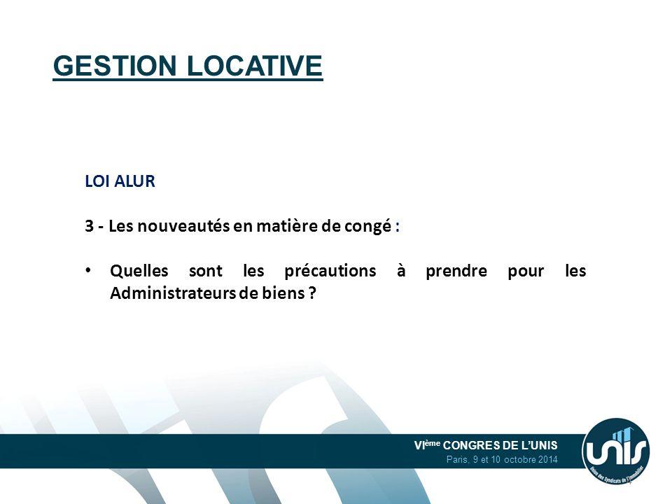 VI ème CONGRES DE L'UNIS Paris, 9 et 10 octobre 2014 GESTION LOCATIVE LOI ALUR 3 - Les nouveautés en matière de congé : Quelles sont les précautions à