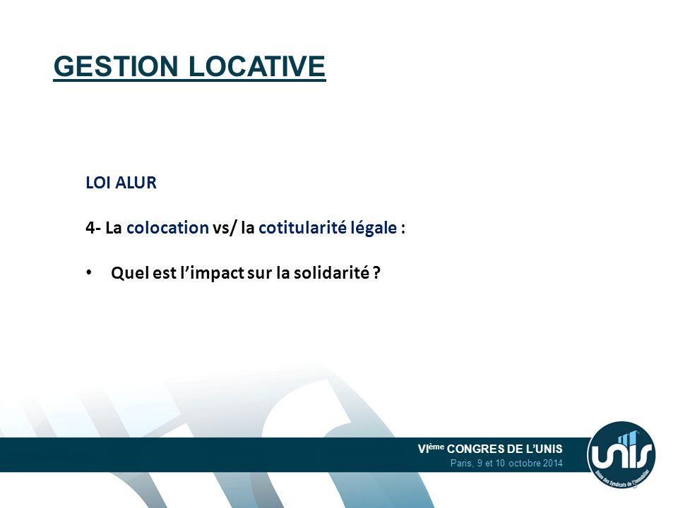 VI ème CONGRES DE L'UNIS Paris, 9 et 10 octobre 2014 GESTION LOCATIVE LOI ALUR 4- La colocation vs/ la cotitularité légale : Quel est l'impact sur la