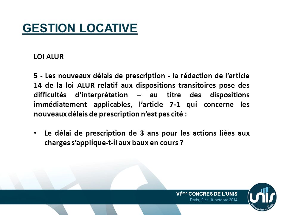VI ème CONGRES DE L'UNIS Paris, 9 et 10 octobre 2014 GESTION LOCATIVE LOI ALUR 5 - Les nouveaux délais de prescription - la rédaction de l'article 14