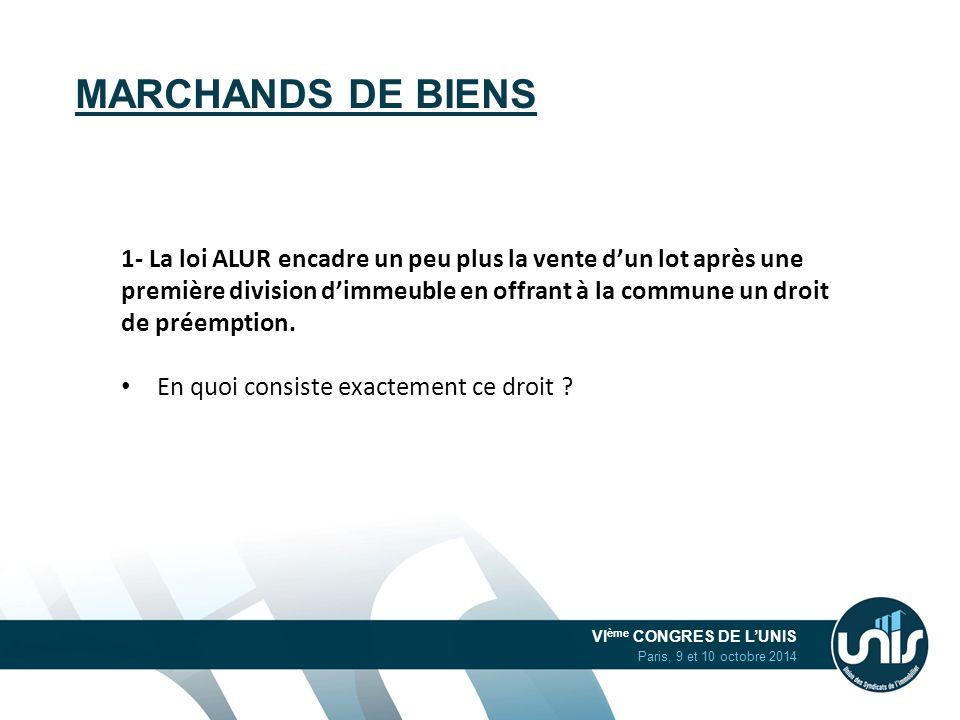 VI ème CONGRES DE L'UNIS Paris, 9 et 10 octobre 2014 MARCHANDS DE BIENS 1- La loi ALUR encadre un peu plus la vente d'un lot après une première divisi