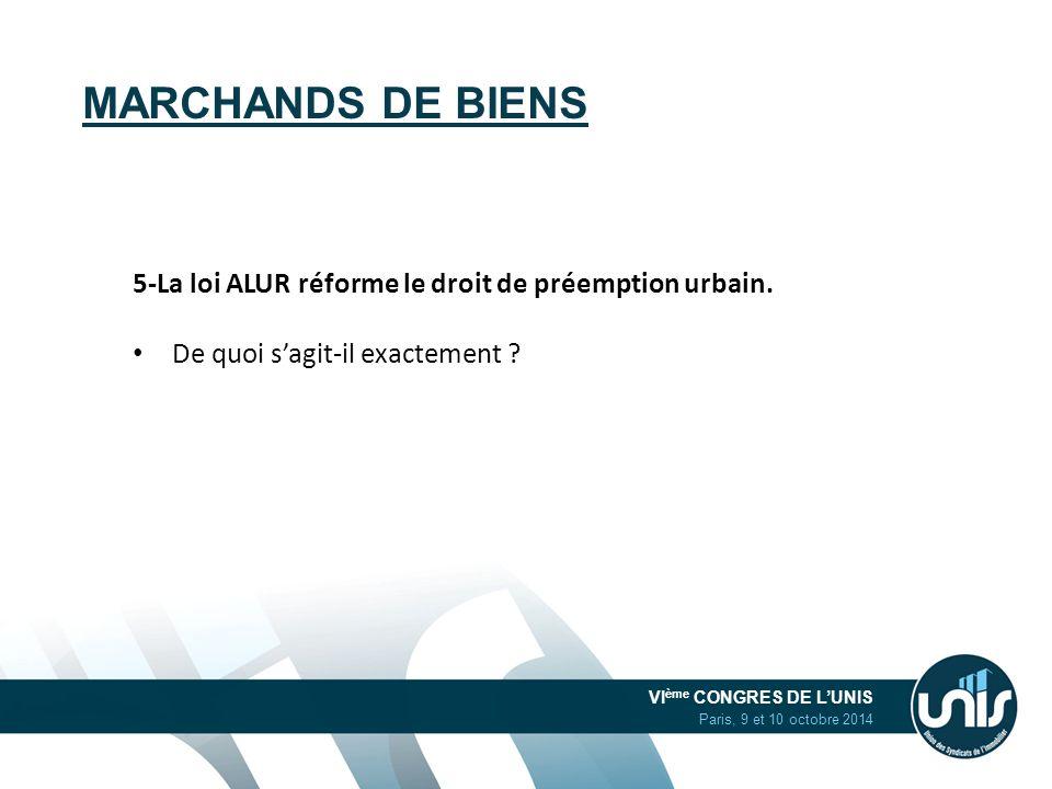 VI ème CONGRES DE L'UNIS Paris, 9 et 10 octobre 2014 MARCHANDS DE BIENS 5-La loi ALUR réforme le droit de préemption urbain. De quoi s'agit-il exactem