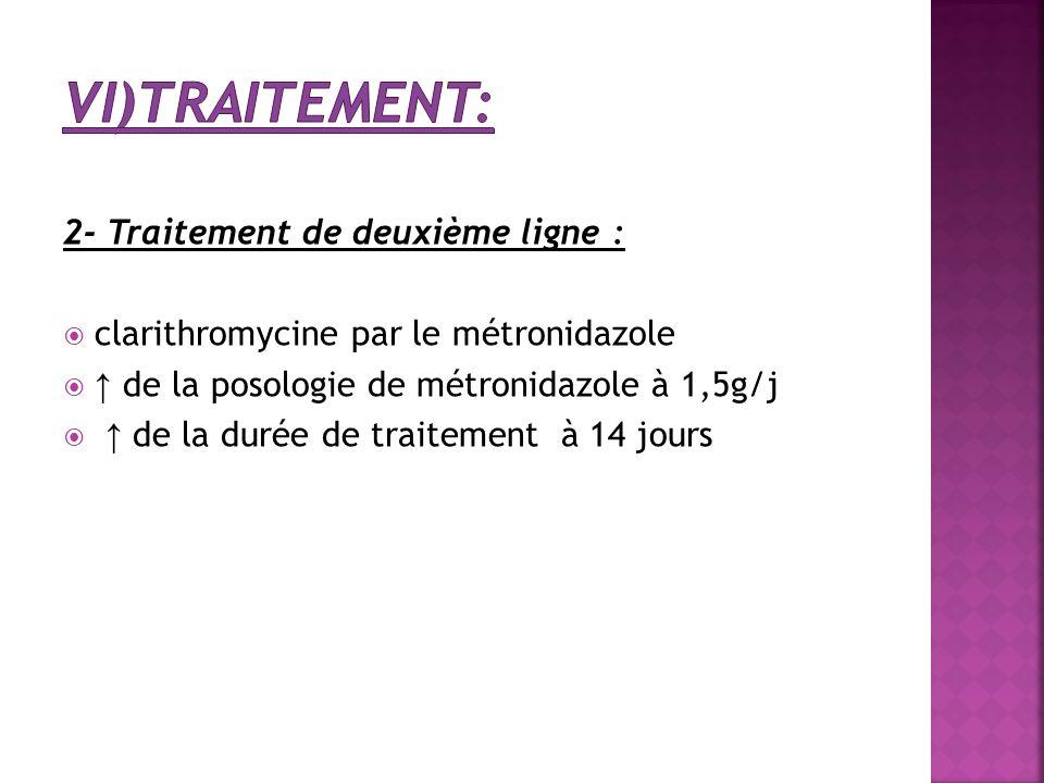 2- Traitement de deuxième ligne :  clarithromycine par le métronidazole  ↑ de la posologie de métronidazole à 1,5g/j  ↑ de la durée de traitement à