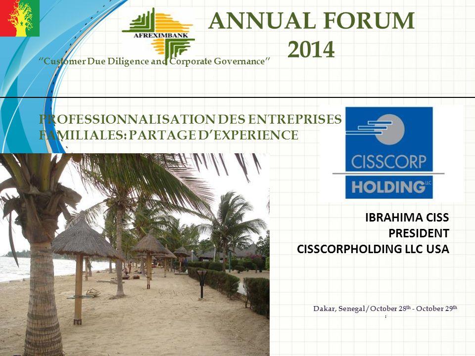IBRAHIMA CISS PRESIDENT CISSCORPHOLDING LLC USA ANNUAL FORUM 2014 ''Customer Due Diligence and Corporate Governance'' PROFESSIONNALISATION DES ENTREPRISES FAMILIALES: PARTAGE D'EXPERIENCE Dakar, Senegal / October 28 th - October 29 th : AFREXIMBANK ANNUAL FORUM