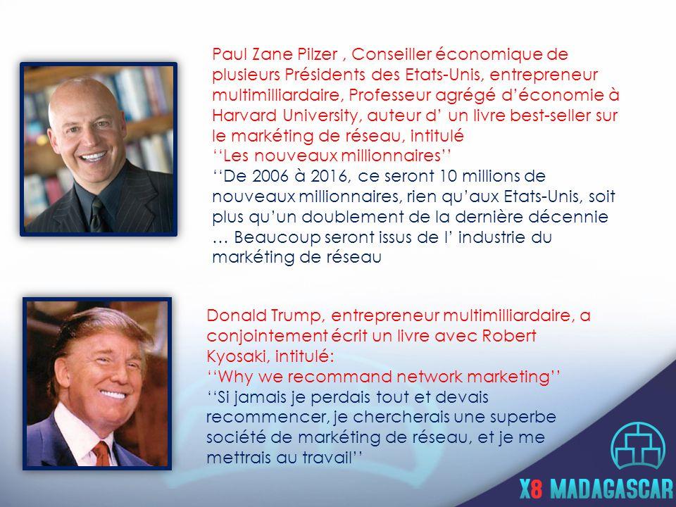 Paul Zane Pilzer, Conseiller économique de plusieurs Présidents des Etats-Unis, entrepreneur multimilliardaire, Professeur agrégé d'économie à Harvard University, auteur d' un livre best-seller sur le markéting de réseau, intitulé ''Les nouveaux millionnaires'' ''De 2006 à 2016, ce seront 10 millions de nouveaux millionnaires, rien qu'aux Etats-Unis, soit plus qu'un doublement de la dernière décennie … Beaucoup seront issus de l' industrie du markéting de réseau '' Donald Trump, entrepreneur multimilliardaire, a conjointement écrit un livre avec Robert Kyosaki, intitulé: ''Why we recommand network marketing'' ''Si jamais je perdais tout et devais recommencer, je chercherais une superbe société de markéting de réseau, et je me mettrais au travail''