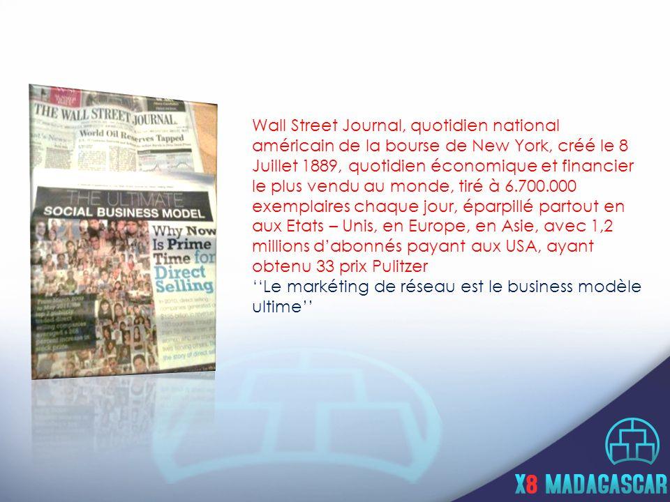 Wall Street Journal, quotidien national américain de la bourse de New York, créé le 8 Juillet 1889, quotidien économique et financier le plus vendu au monde, tiré à 6.700.000 exemplaires chaque jour, éparpillé partout en aux Etats – Unis, en Europe, en Asie, avec 1,2 millions d'abonnés payant aux USA, ayant obtenu 33 prix Pulitzer ''Le markéting de réseau est le business modèle ultime''