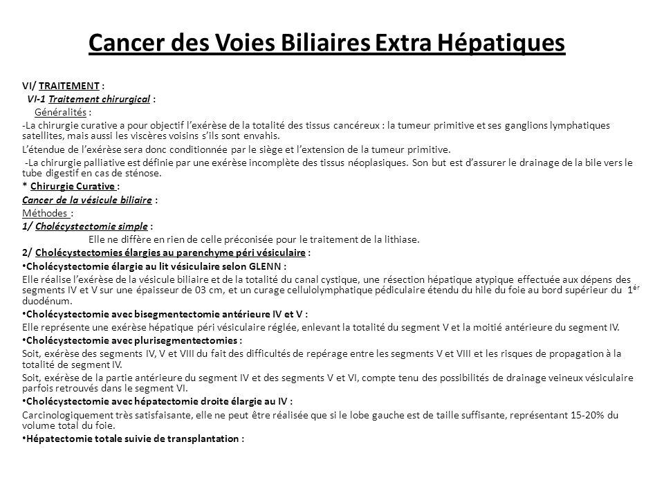 Cancer des Voies Biliaires Extra Hépatiques VI/ TRAITEMENT : VI-1 Traitement chirurgical : Généralités : -La chirurgie curative a pour objectif l'exérèse de la totalité des tissus cancéreux : la tumeur primitive et ses ganglions lymphatiques satellites, mais aussi les viscères voisins s'ils sont envahis.