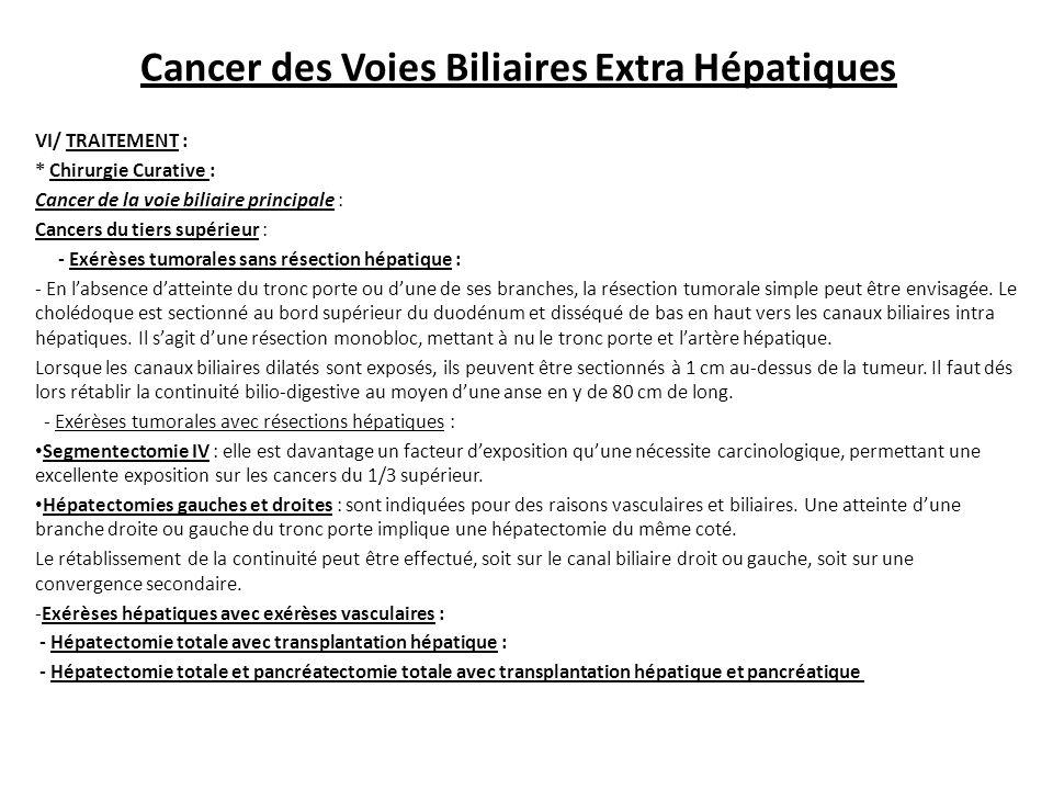 VI/ TRAITEMENT : * Chirurgie Curative : Cancer de la voie biliaire principale : Cancers du tiers supérieur : - Exérèses tumorales sans résection hépatique : - En l'absence d'atteinte du tronc porte ou d'une de ses branches, la résection tumorale simple peut être envisagée.