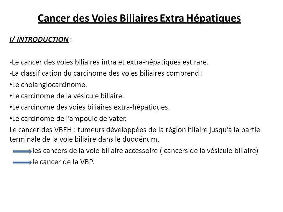 Cancer des Voies Biliaires Extra Hépatiques I/ INTRODUCTION : -Le cancer des voies biliaires intra et extra-hépatiques est rare.