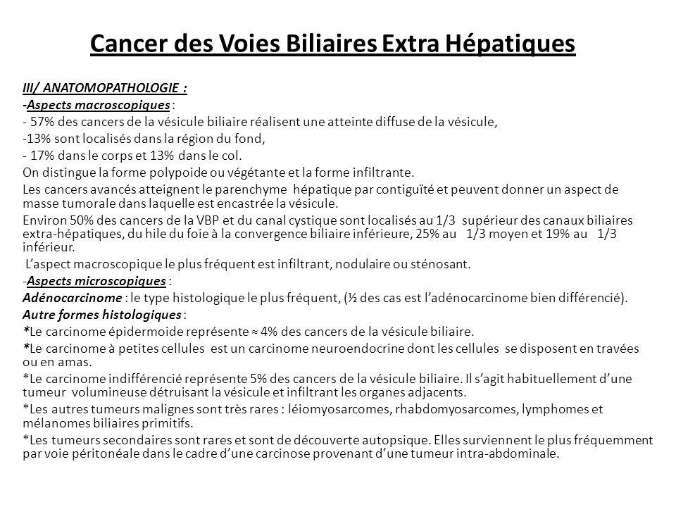 Cancer des Voies Biliaires Extra Hépatiques III/ ANATOMOPATHOLOGIE : -Aspects macroscopiques : - 57% des cancers de la vésicule biliaire réalisent une atteinte diffuse de la vésicule, -13% sont localisés dans la région du fond, - 17% dans le corps et 13% dans le col.