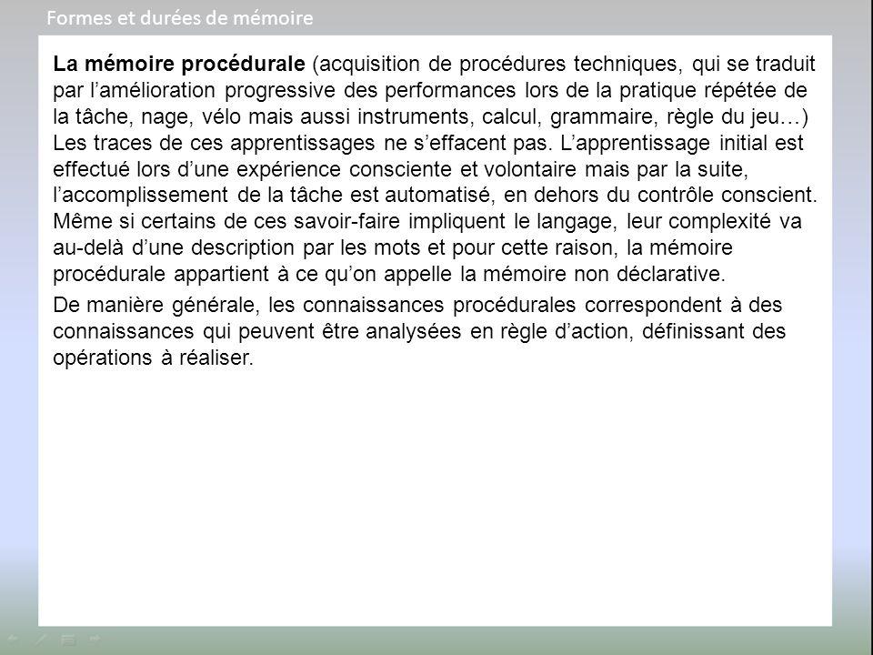 La mémoire procédurale (acquisition de procédures techniques, qui se traduit par l'amélioration progressive des performances lors de la pratique répét