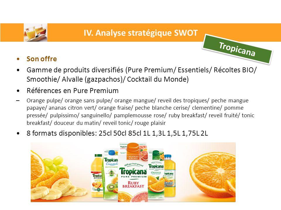IV. Analyse stratégique SWOT Tropicana Son offre Gamme de produits diversifiés (Pure Premium/ Essentiels/ Récoltes BIO/ Smoothie/ Alvalle (gazpachos)/
