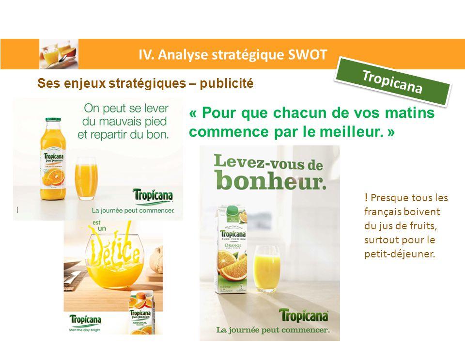 IV. Analyse stratégique SWOT Tropicana Ses enjeux stratégiques – publicité « « Pour que chacun de vos matins commence par le meilleur. » ! Presque tou