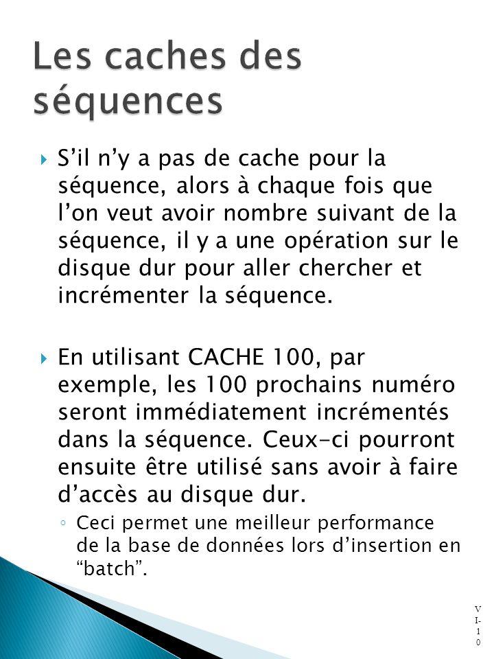  S'il n'y a pas de cache pour la séquence, alors à chaque fois que l'on veut avoir nombre suivant de la séquence, il y a une opération sur le disque dur pour aller chercher et incrémenter la séquence.
