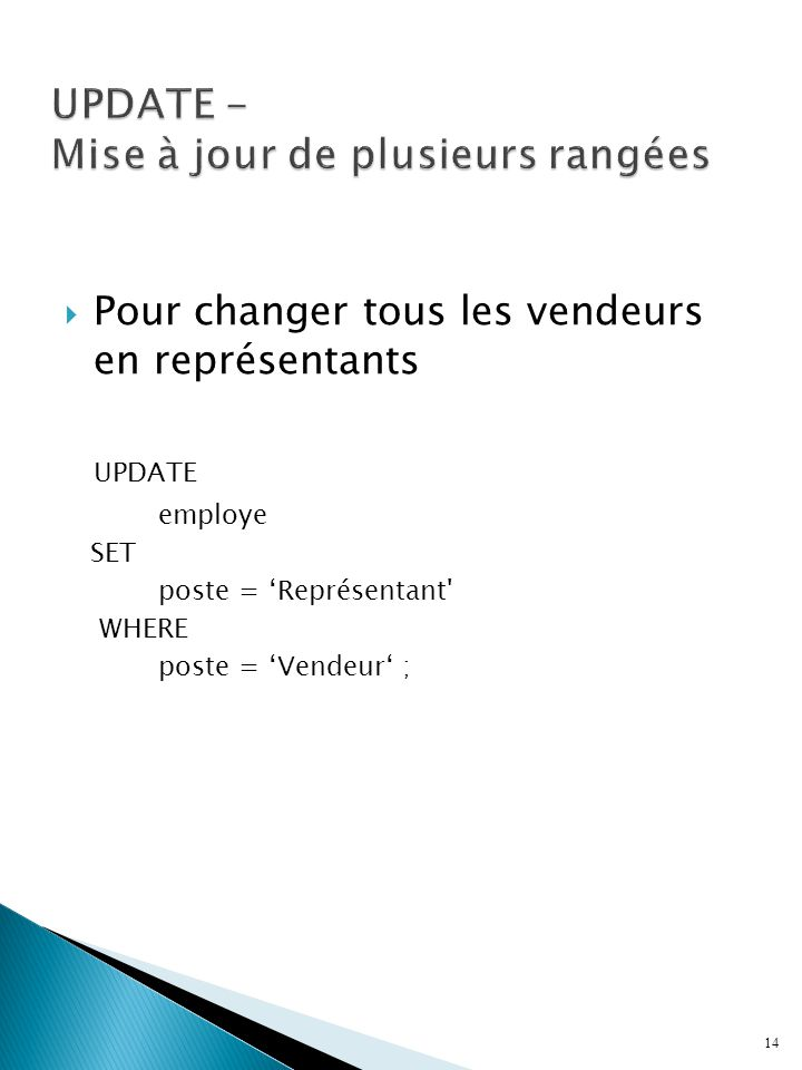  Pour changer tous les vendeurs en représentants UPDATE employe SET poste = 'Représentant WHERE poste = 'Vendeur' ; 14