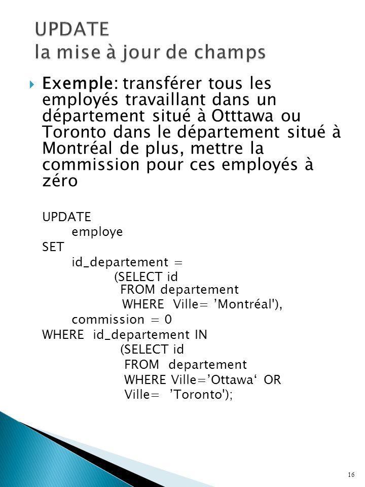  Exemple: transférer tous les employés travaillant dans un département situé à Otttawa ou Toronto dans le département situé à Montréal de plus, mettre la commission pour ces employés à zéro UPDATE employe SET id_departement = (SELECT id FROM departement WHERE Ville= 'Montréal ), commission = 0 WHERE id_departement IN (SELECT id FROM departement WHERE Ville='Ottawa' OR Ville= 'Toronto ); 16