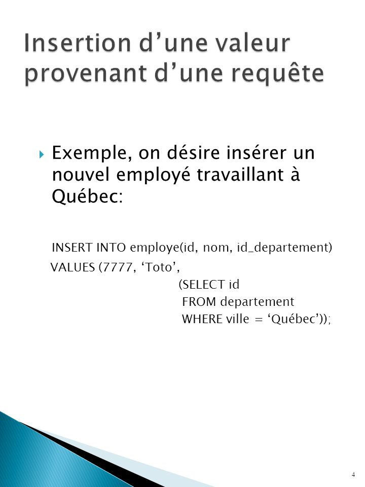  Exemple, on désire insérer un nouvel employé travaillant à Québec: INSERT INTO employe(id, nom, id_departement) VALUES (7777, 'Toto', (SELECT id FROM departement WHERE ville = 'Québec')); 4