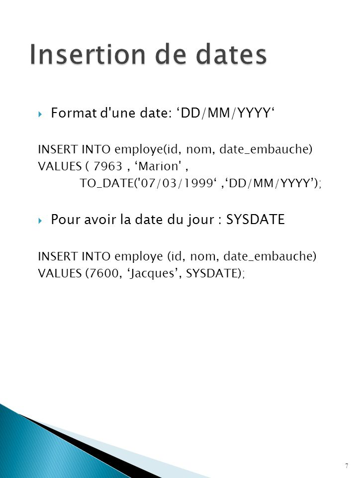  Format d une date: 'DD/MM/YYYY' INSERT INTO employe(id, nom, date_embauche) VALUES ( 7963, 'Marion , TO_DATE( 07/03/1999','DD/MM/YYYY');  Pour avoir la date du jour : SYSDATE INSERT INTO employe (id, nom, date_embauche) VALUES (7600, 'Jacques', SYSDATE); 7