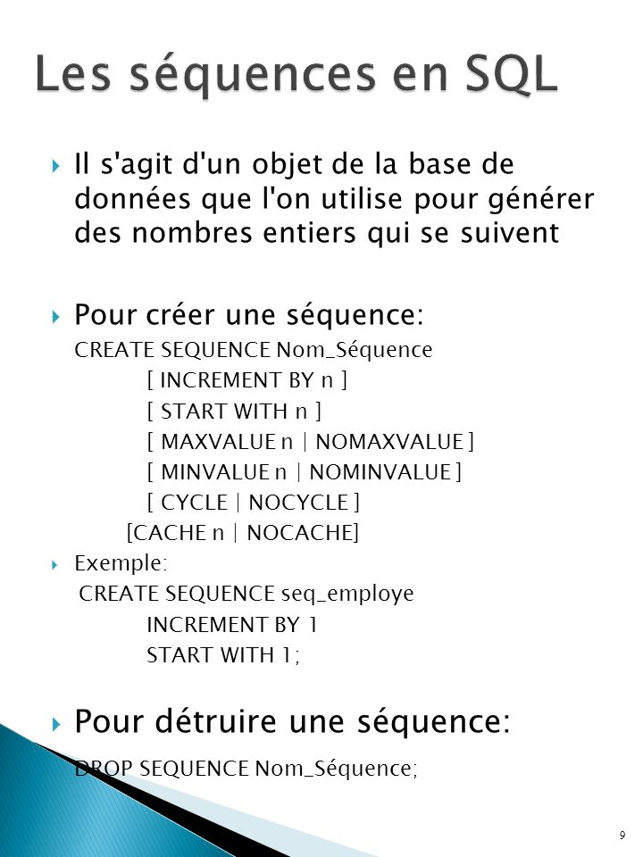  Il s agit d un objet de la base de données que l on utilise pour générer des nombres entiers qui se suivent  Pour créer une séquence: CREATE SEQUENCE Nom_Séquence [ INCREMENT BY n ] [ START WITH n ] [ MAXVALUE n | NOMAXVALUE ] [ MINVALUE n | NOMINVALUE ] [ CYCLE | NOCYCLE ] [CACHE n | NOCACHE]  Exemple: CREATE SEQUENCE seq_employe INCREMENT BY 1 START WITH 1;  Pour détruire une séquence: DROP SEQUENCE Nom_Séquence; 9