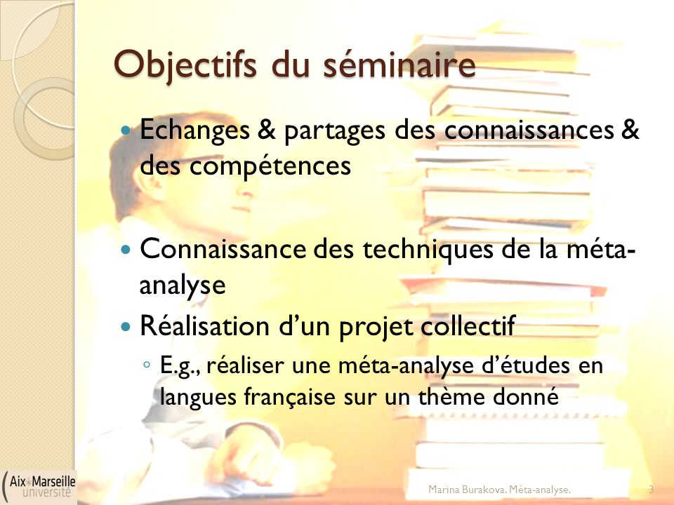 Objectifs du séminaire Echanges & partages des connaissances & des compétences Connaissance des techniques de la méta- analyse Réalisation d'un projet