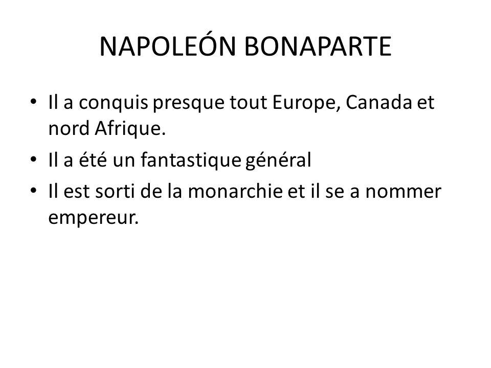 NAPOLEÓN BONAPARTE Il a conquis presque tout Europe, Canada et nord Afrique. Il a été un fantastique général Il est sorti de la monarchie et il se a n