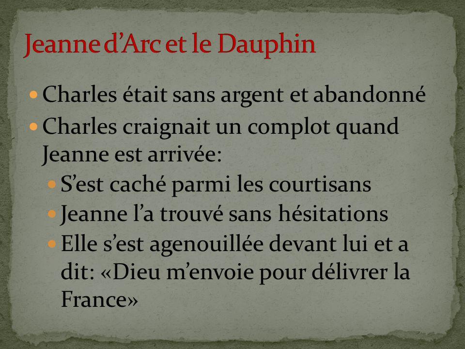 Charles était sans argent et abandonné Charles craignait un complot quand Jeanne est arrivée: S'est caché parmi les courtisans Jeanne l'a trouvé sans hésitations Elle s'est agenouillée devant lui et a dit: «Dieu m'envoie pour délivrer la France»