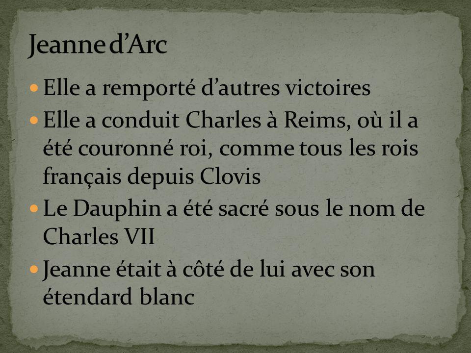 Elle a remporté d'autres victoires Elle a conduit Charles à Reims, où il a été couronné roi, comme tous les rois français depuis Clovis Le Dauphin a été sacré sous le nom de Charles VII Jeanne était à côté de lui avec son étendard blanc