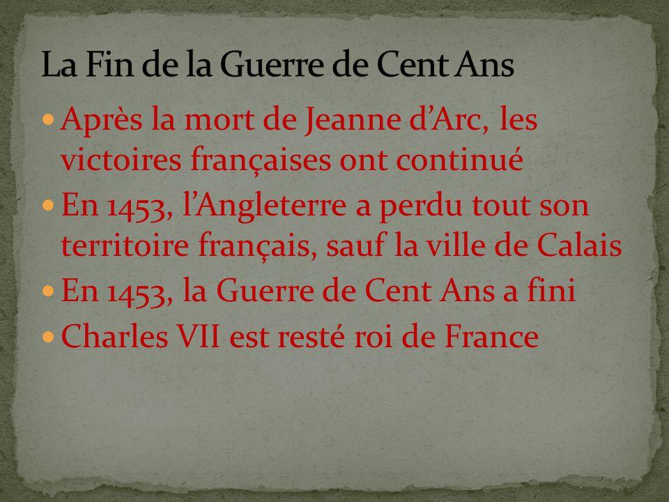 Après la mort de Jeanne d'Arc, les victoires françaises ont continué En 1453, l'Angleterre a perdu tout son territoire français, sauf la ville de Calais En 1453, la Guerre de Cent Ans a fini Charles VII est resté roi de France
