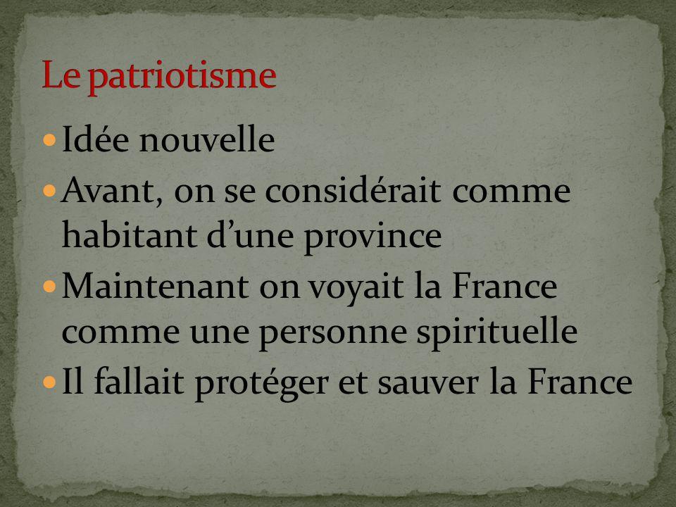 Idée nouvelle Avant, on se considérait comme habitant d'une province Maintenant on voyait la France comme une personne spirituelle Il fallait protéger et sauver la France