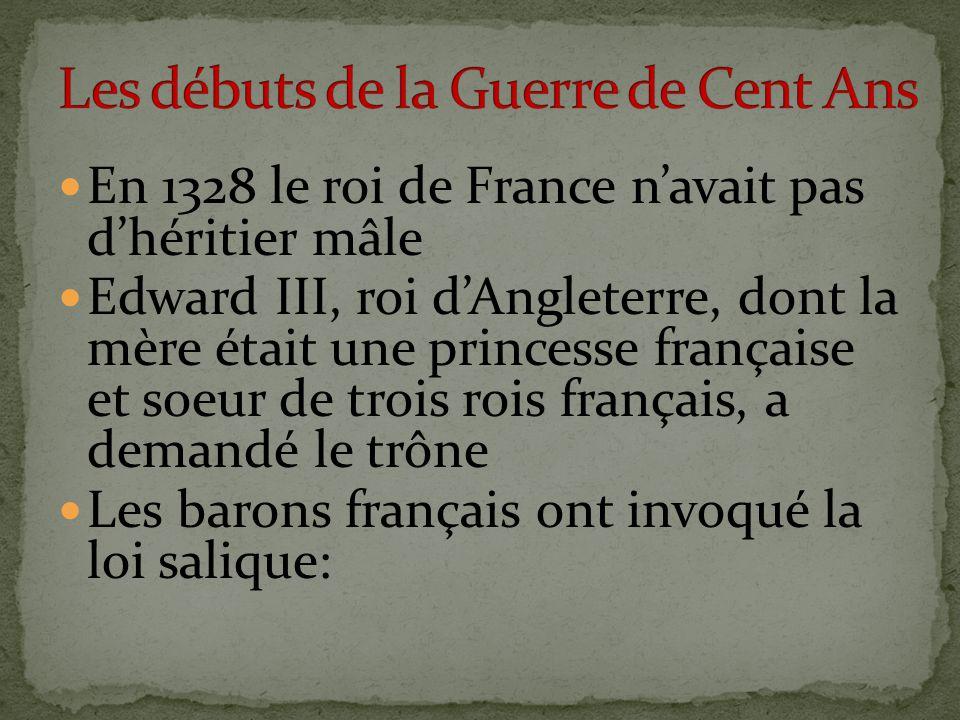 En 1328 le roi de France n'avait pas d'héritier mâle Edward III, roi d'Angleterre, dont la mère était une princesse française et soeur de trois rois français, a demandé le trône Les barons français ont invoqué la loi salique: