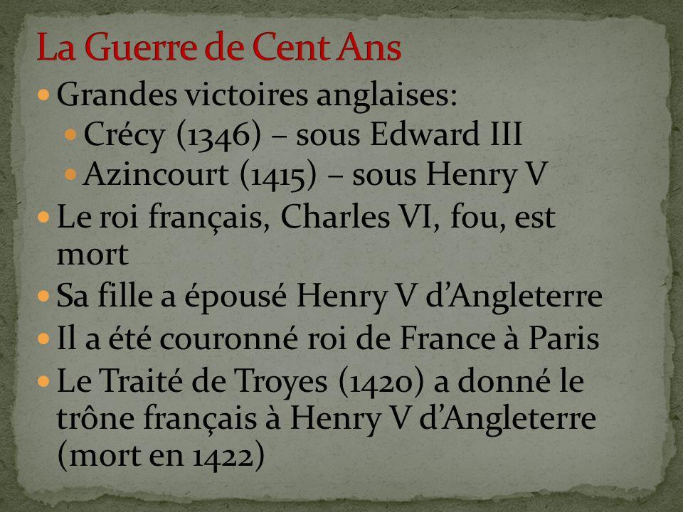 Grandes victoires anglaises: Crécy (1346) – sous Edward III Azincourt (1415) – sous Henry V Le roi français, Charles VI, fou, est mort Sa fille a épousé Henry V d'Angleterre Il a été couronné roi de France à Paris Le Traité de Troyes (1420) a donné le trône français à Henry V d'Angleterre (mort en 1422)