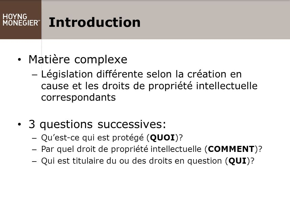 Introduction Matière complexe – Législation différente selon la création en cause et les droits de propriété intellectuelle correspondants 3 questions successives: – Qu'est-ce qui est protégé (QUOI).