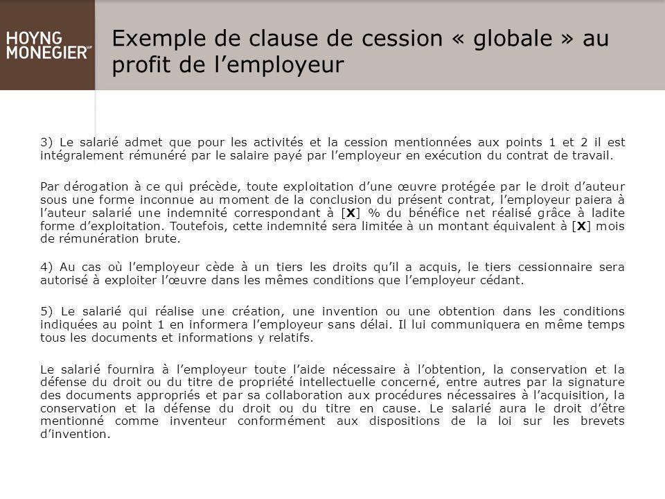 Exemple de clause de cession « globale » au profit de l'employeur 3) Le salarié admet que pour les activités et la cession mentionnées aux points 1 et 2 il est intégralement rémunéré par le salaire payé par l'employeur en exécution du contrat de travail.