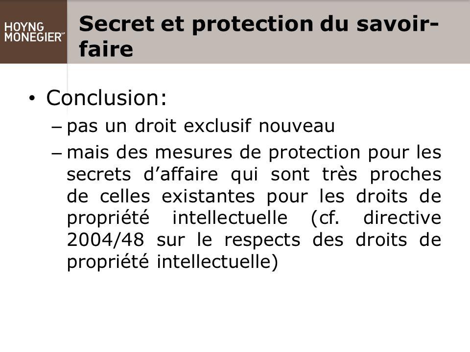 Secret et protection du savoir- faire Conclusion: – pas un droit exclusif nouveau – mais des mesures de protection pour les secrets d'affaire qui sont très proches de celles existantes pour les droits de propriété intellectuelle (cf.