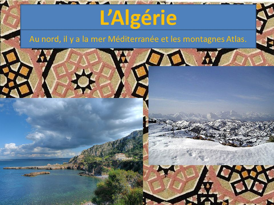 L'Algérie Au nord, il y a la mer Méditerranée et les montagnes Atlas.
