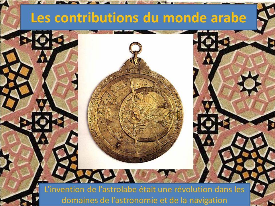 Les contributions du monde arabe L'invention de l'astrolabe était une révolution dans les domaines de l'astronomie et de la navigation