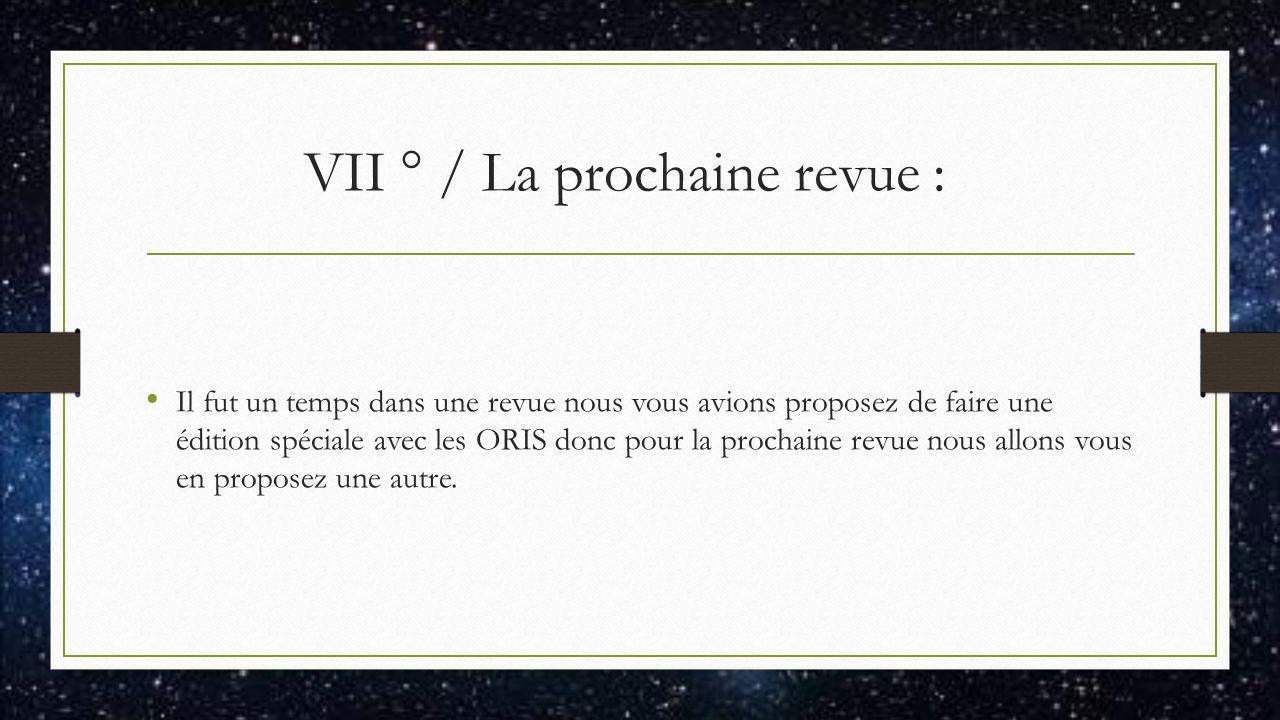 VII ° / La prochaine revue : Il fut un temps dans une revue nous vous avions proposez de faire une édition spéciale avec les ORIS donc pour la prochaine revue nous allons vous en proposez une autre.