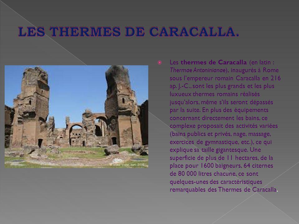  Les thermes de Caracalla (en latin : Thermae Antoninianae), inaugurés à Rome sous l'empereur romain Caracalla en 216 ap. J.-C., sont les plus grands