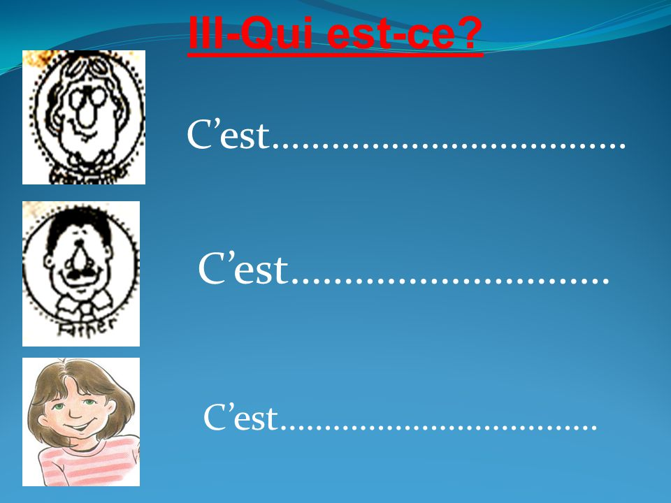 III-Qui est-ce? C'est……………………………… C'est………………………… C'est………………………………