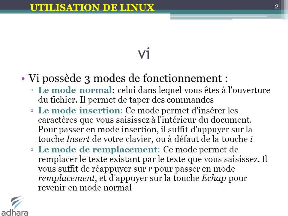 UTILISATION DE LINUX vi Vi possède 3 modes de fonctionnement : ▫Le mode normal: celui dans lequel vous êtes à l ouverture du fichier.