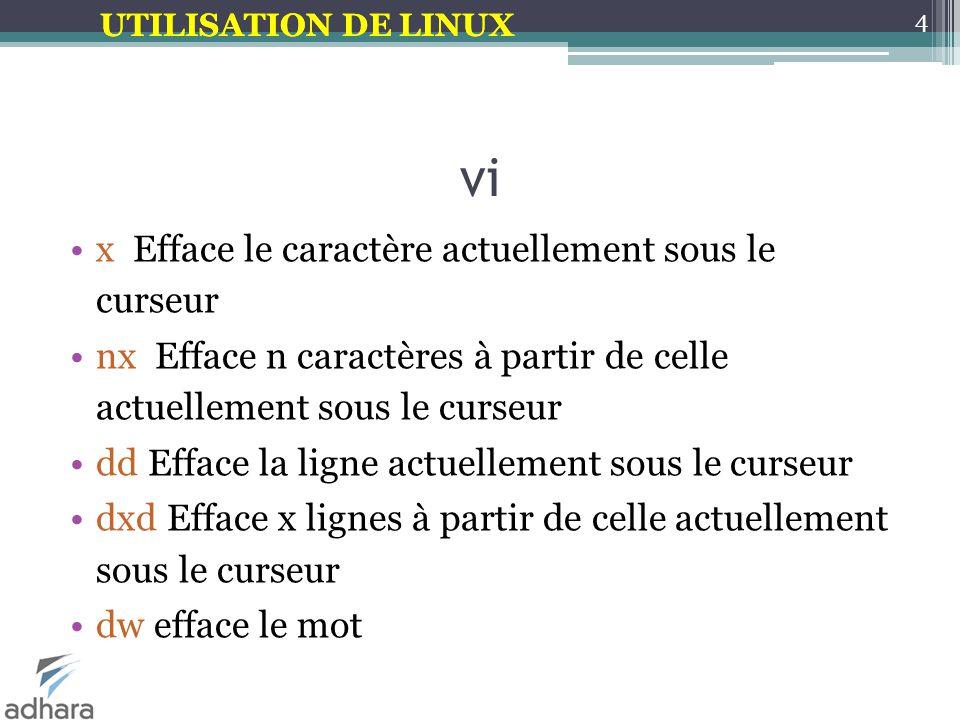 UTILISATION DE LINUX vi x Efface le caractère actuellement sous le curseur nx Efface n caractères à partir de celle actuellement sous le curseur dd Efface la ligne actuellement sous le curseur dxd Efface x lignes à partir de celle actuellement sous le curseur dw efface le mot 4