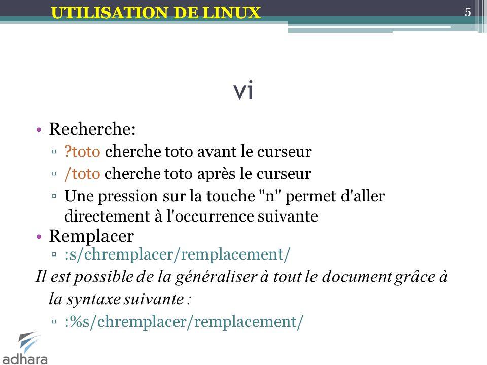 UTILISATION DE LINUX vi Recherche: ▫?toto cherche toto avant le curseur ▫/toto cherche toto après le curseur ▫Une pression sur la touche n permet d aller directement à l occurrence suivante Remplacer ▫:s/chremplacer/remplacement/ Il est possible de la généraliser à tout le document grâce à la syntaxe suivante : ▫:%s/chremplacer/remplacement/ 5