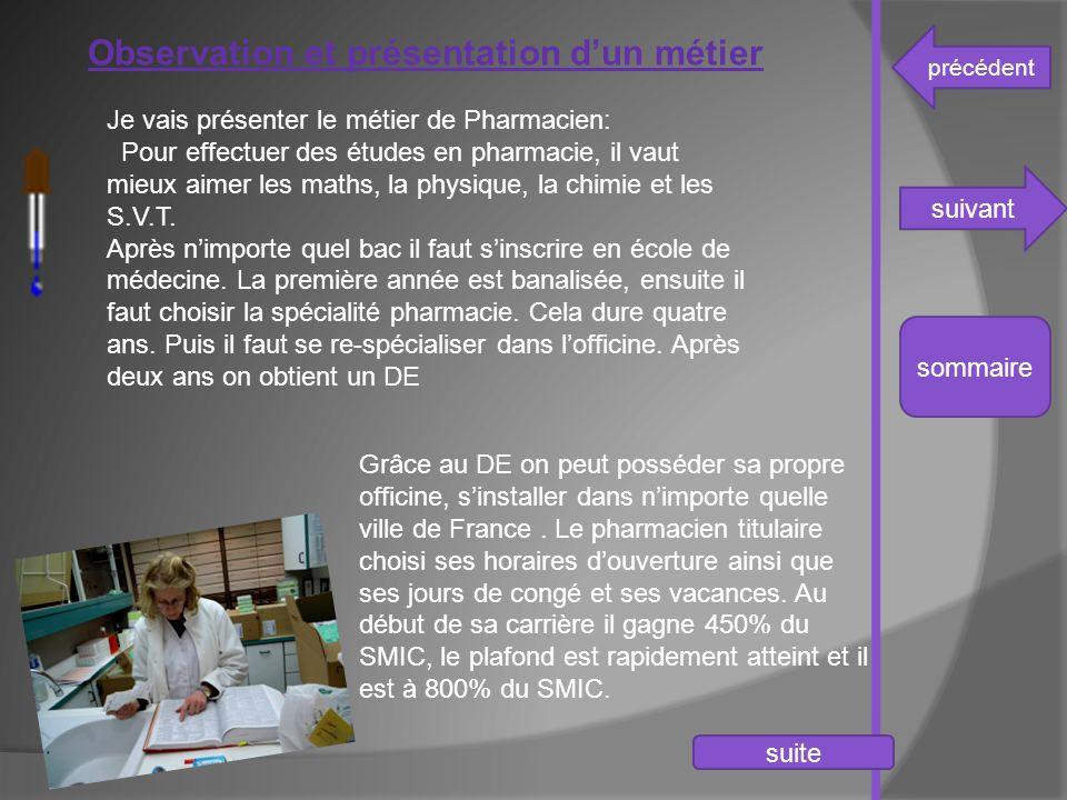 précédent suivant sommaire Observation et présentation d'un métier Je vais présenter le métier de Pharmacien: Pour effectuer des études en pharmacie,