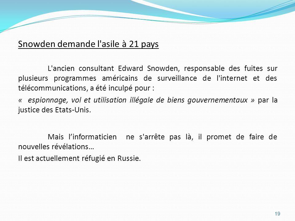 Snowden demande l asile à 21 pays L ancien consultant Edward Snowden, responsable des fuites sur plusieurs programmes américains de surveillance de l internet et des télécommunications, a été inculpé pour : « espionnage, vol et utilisation illégale de biens gouvernementaux » par la justice des Etats-Unis.
