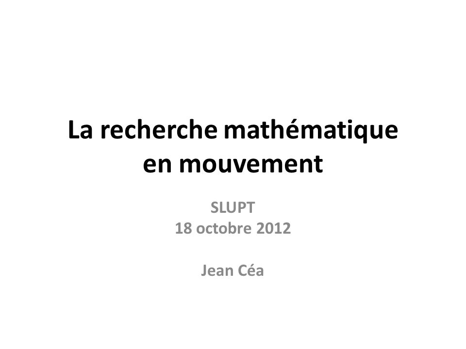 La recherche mathématique en mouvement SLUPT 18 octobre 2012 Jean Céa